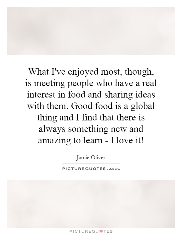 What I've enjoyed most, though, is meeting people who have a real interest in food and sharing ideas with them. Good food is a global thing and I find that there is always something new and amazing to learn - I love it! Picture Quote #1