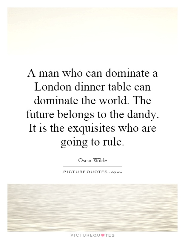 A man who can dominate a London dinner table can dominate the world. The future belongs to the dandy. It is the exquisites who are going to rule Picture Quote #1