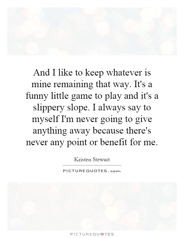 And I like to keep whatever is mine remaining that way. It's a funny little game to play and it's a slippery slope. I always say to myself I'm never going to give anything away because there's never any point or benefit for me Picture Quote #1