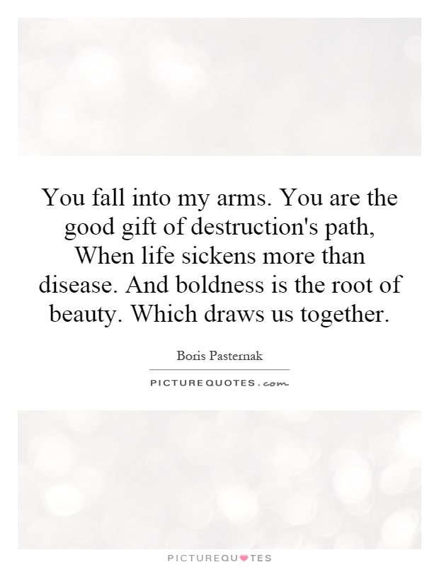 You fall into my arms. You are the good gift of destruction's path, When life sickens more than disease. And boldness is the root of beauty. Which draws us together Picture Quote #1