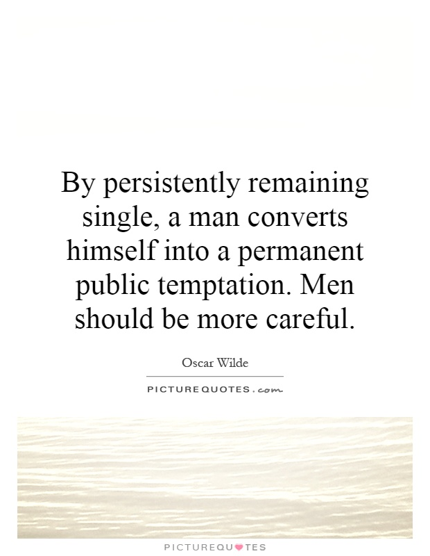 By persistently remaining single, a man converts himself into a permanent public temptation. Men should be more careful Picture Quote #1