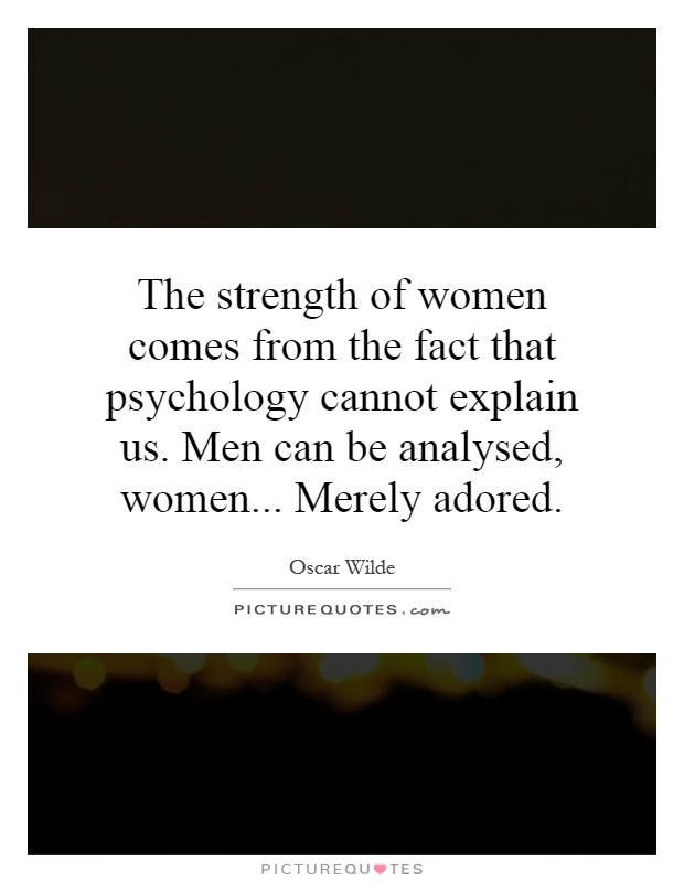 The strength of women comes from the fact that psychology cannot explain us. Men can be analysed, women... Merely adored Picture Quote #1