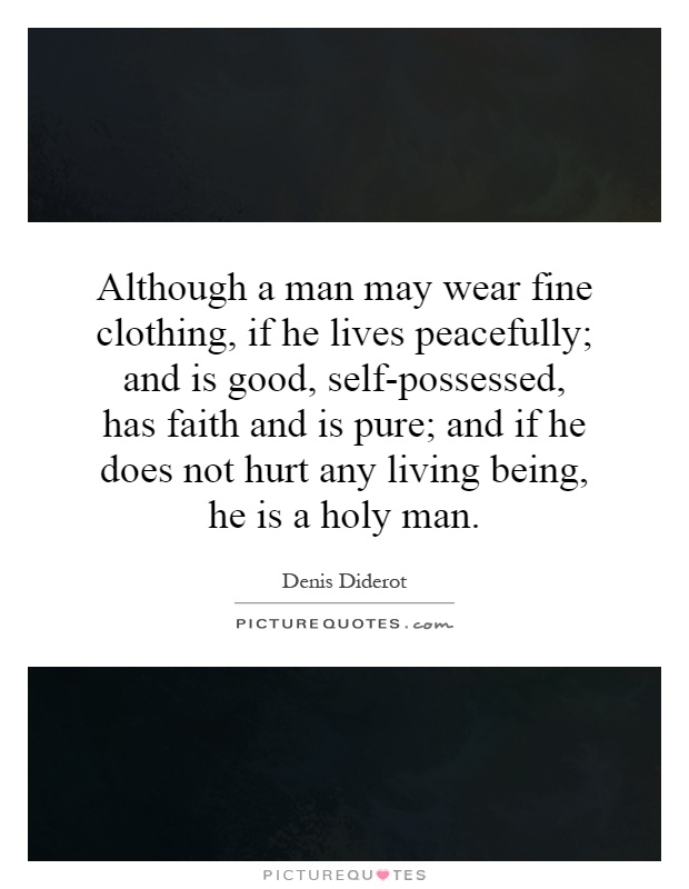 Although a man may wear fine clothing, if he lives peacefully; and is good, self-possessed, has faith and is pure; and if he does not hurt any living being, he is a holy man Picture Quote #1