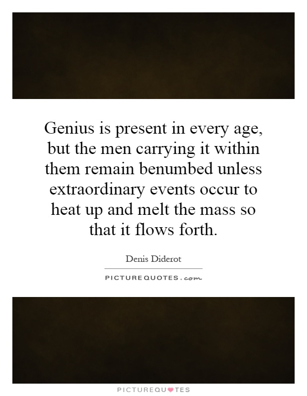 Genius is present in every age, but the men carrying it within them remain benumbed unless extraordinary events occur to heat up and melt the mass so that it flows forth Picture Quote #1
