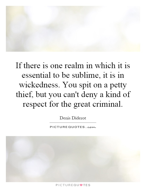 If there is one realm in which it is essential to be sublime, it is in wickedness. You spit on a petty thief, but you can't deny a kind of respect for the great criminal Picture Quote #1