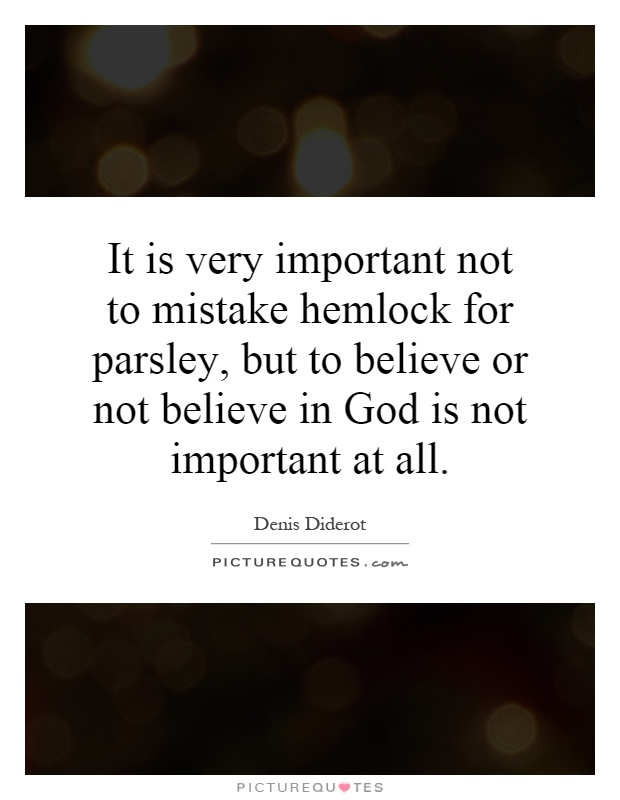 It is very important not to mistake hemlock for parsley, but to believe or not believe in God is not important at all Picture Quote #1