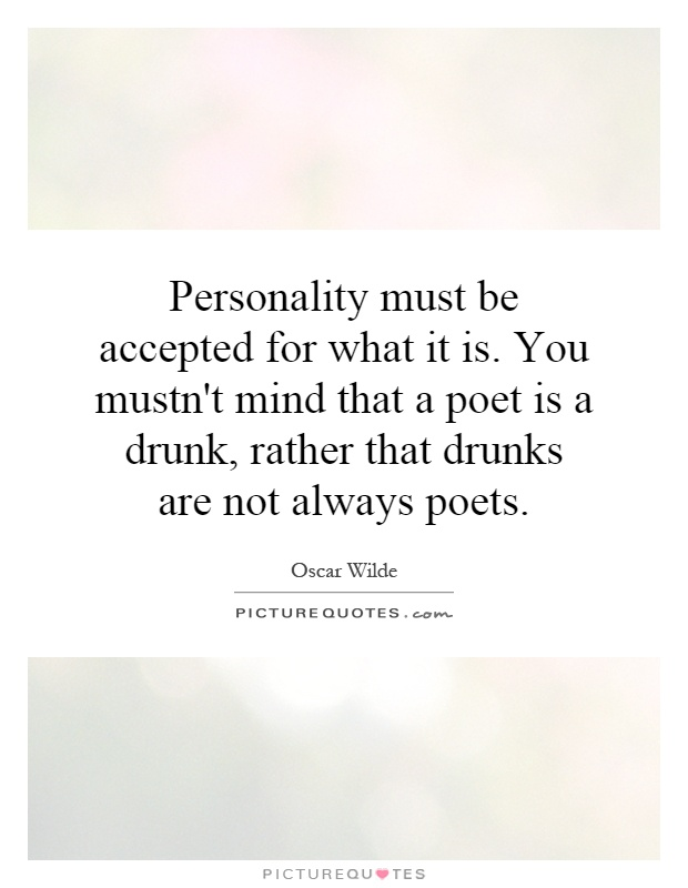 Personality must be accepted for what it is. You mustn't mind that a poet is a drunk, rather that drunks are not always poets Picture Quote #1