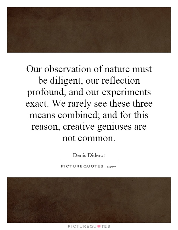 Our observation of nature must be diligent, our reflection profound, and our experiments exact. We rarely see these three means combined; and for this reason, creative geniuses are not common Picture Quote #1