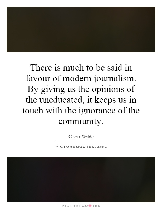 There is much to be said in favour of modern journalism. By giving us the opinions of the uneducated, it keeps us in touch with the ignorance of the community Picture Quote #1