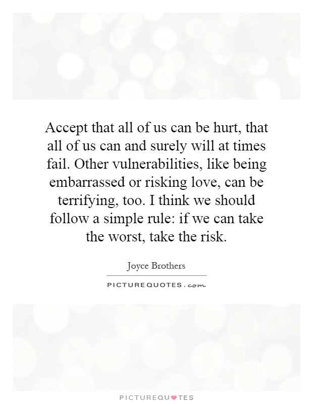 Accept that all of us can be hurt, that all of us can and surely will at times fail. Other vulnerabilities, like being embarrassed or risking love, can be terrifying, too. I think we should follow a simple rule: if we can take the worst, take the risk Picture Quote #1