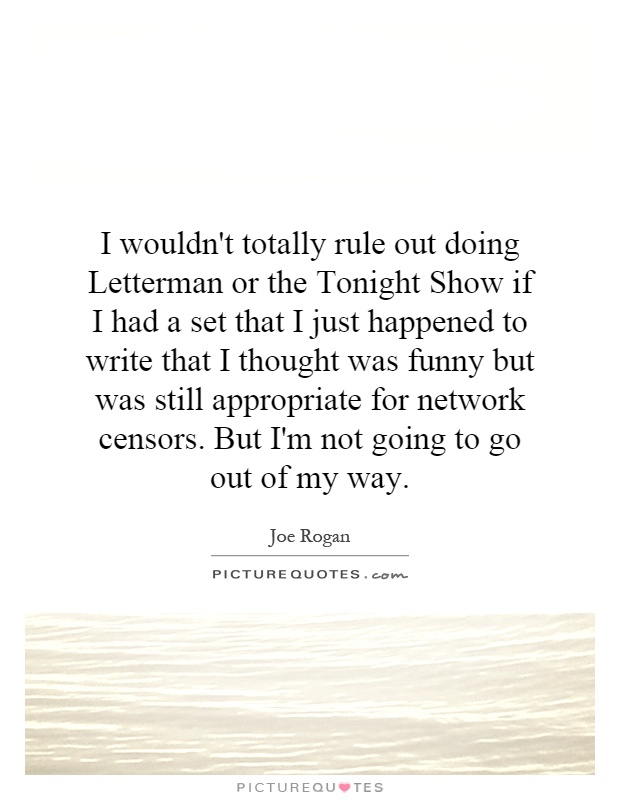I wouldn't totally rule out doing Letterman or the Tonight Show if I had a set that I just happened to write that I thought was funny but was still appropriate for network censors. But I'm not going to go out of my way Picture Quote #1