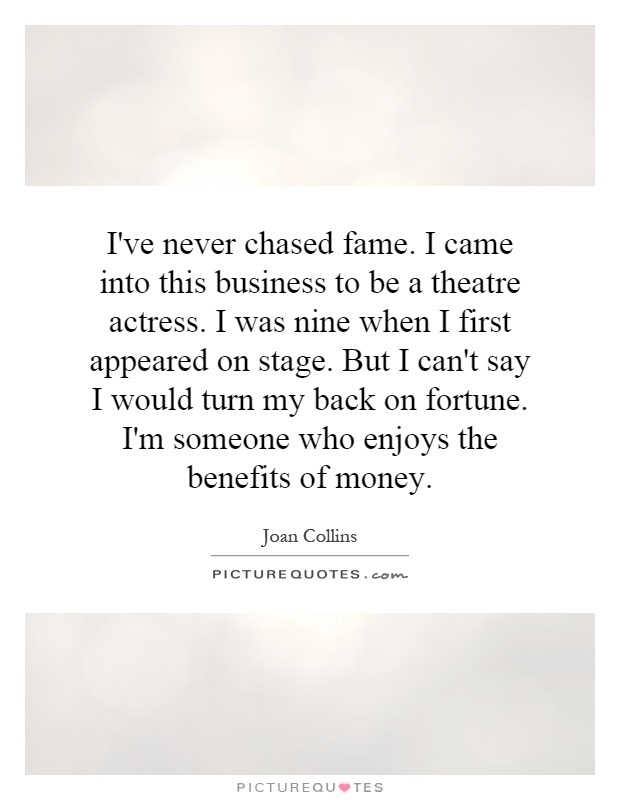 I've never chased fame. I came into this business to be a theatre actress. I was nine when I first appeared on stage. But I can't say I would turn my back on fortune. I'm someone who enjoys the benefits of money Picture Quote #1