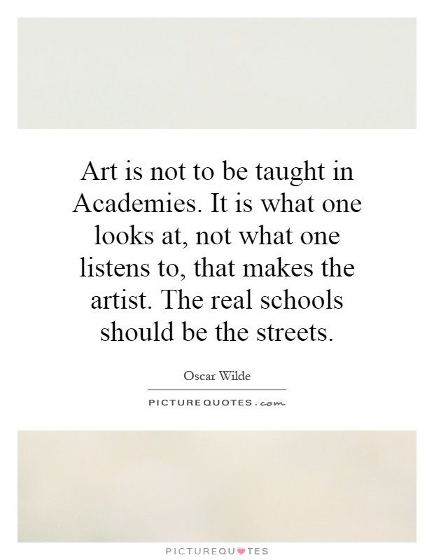 Art is not to be taught in Academies. It is what one looks at, not what one listens to, that makes the artist. The real schools should be the streets Picture Quote #1