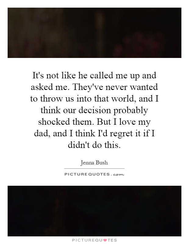 It's not like he called me up and asked me. They've never wanted to throw us into that world, and I think our decision probably shocked them. But I love my dad, and I think I'd regret it if I didn't do this Picture Quote #1