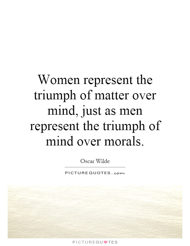 Women represent the triumph of matter over mind, just as men represent the triumph of mind over morals Picture Quote #1