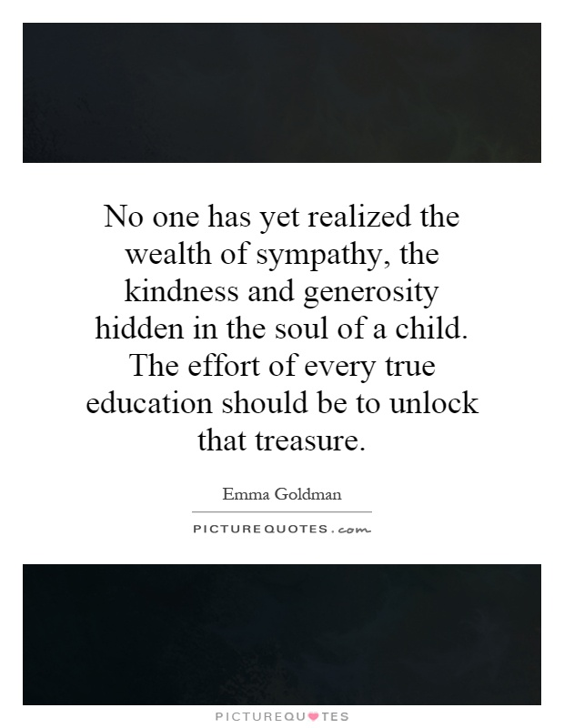 No one has yet realized the wealth of sympathy, the kindness and generosity hidden in the soul of a child. The effort of every true education should be to unlock that treasure Picture Quote #1