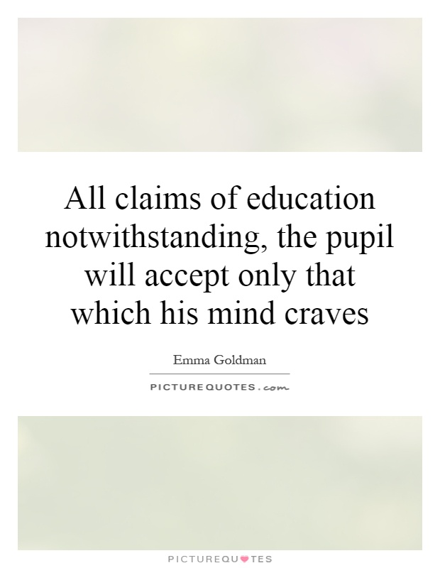 All claims of education notwithstanding, the pupil will accept only that which his mind craves Picture Quote #1