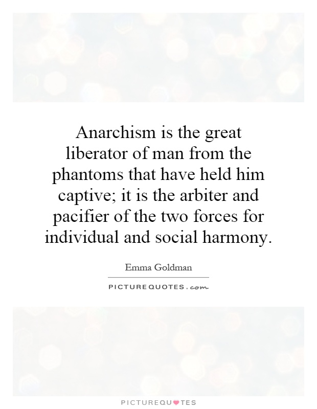 Anarchism is the great liberator of man from the phantoms that have held him captive; it is the arbiter and pacifier of the two forces for individual and social harmony Picture Quote #1