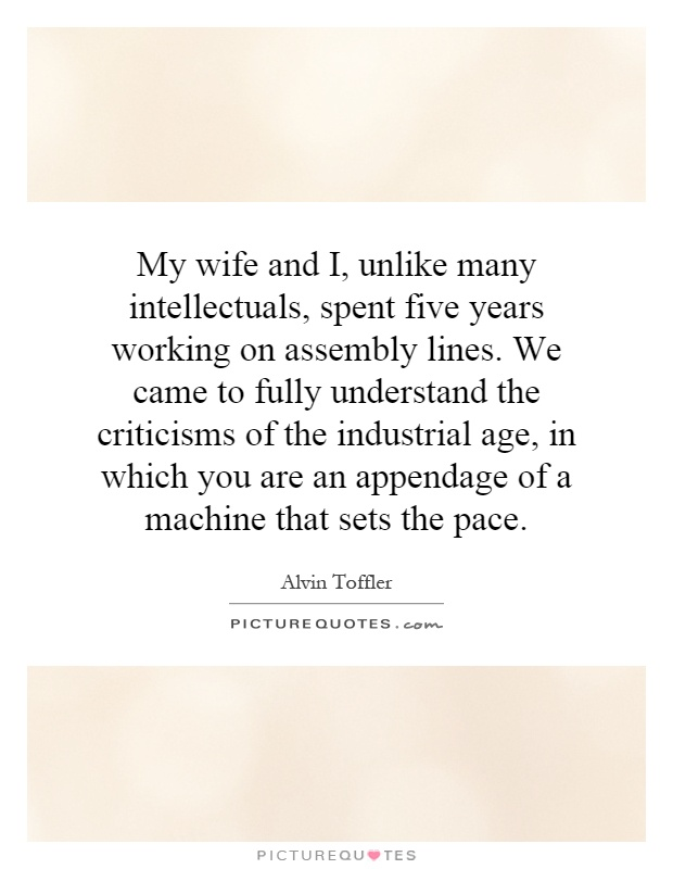 My wife and I, unlike many intellectuals, spent five years working on assembly lines. We came to fully understand the criticisms of the industrial age, in which you are an appendage of a machine that sets the pace Picture Quote #1