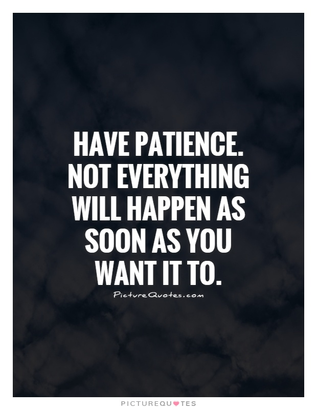Have patience. Not everything will happen as soon as you want it to Picture Quote #1