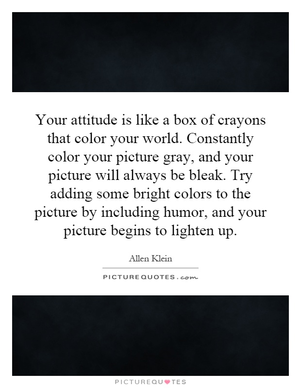 Your attitude is like a box of crayons that color your world. Constantly color your picture gray, and your picture will always be bleak. Try adding some bright colors to the picture by including humor, and your picture begins to lighten up Picture Quote #1