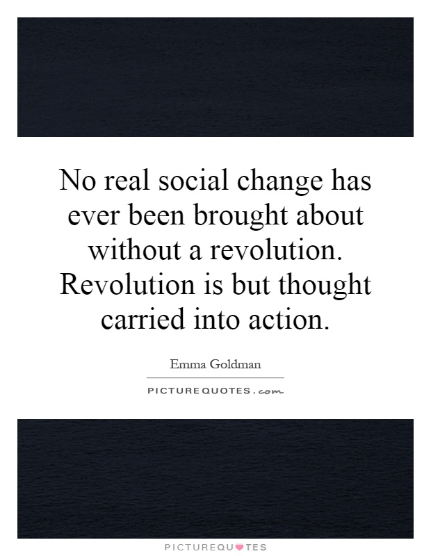 No real social change has ever been brought about without a revolution. Revolution is but thought carried into action Picture Quote #1