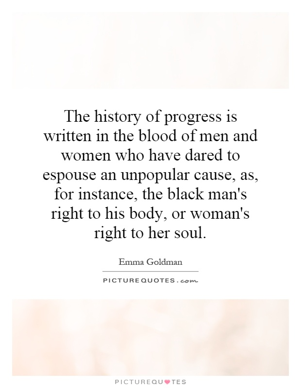 The history of progress is written in the blood of men and women who have dared to espouse an unpopular cause, as, for instance, the black man's right to his body, or woman's right to her soul Picture Quote #1