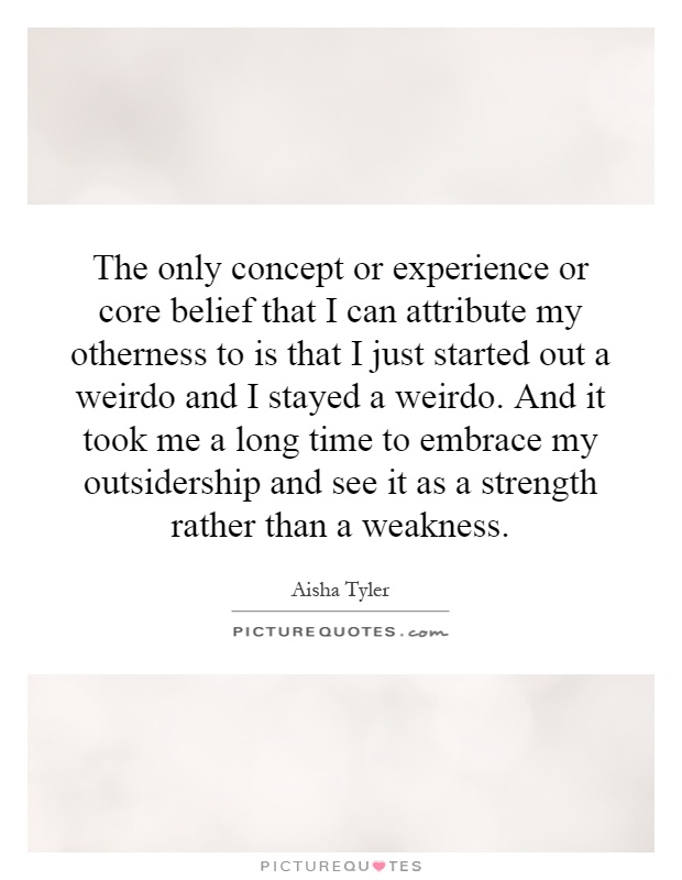 The only concept or experience or core belief that I can attribute my otherness to is that I just started out a weirdo and I stayed a weirdo. And it took me a long time to embrace my outsidership and see it as a strength rather than a weakness Picture Quote #1