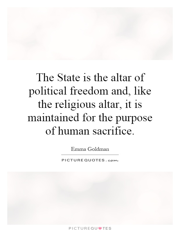 The State is the altar of political freedom and, like the religious altar, it is maintained for the purpose of human sacrifice Picture Quote #1