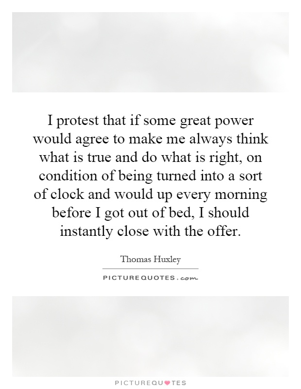 I protest that if some great power would agree to make me always think what is true and do what is right, on condition of being turned into a sort of clock and would up every morning before I got out of bed, I should instantly close with the offer Picture Quote #1