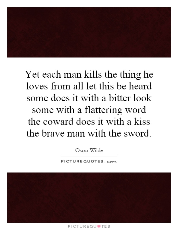 Yet each man kills the thing he loves from all let this be heard some does it with a bitter look some with a flattering word the coward does it with a kiss the brave man with the sword Picture Quote #1