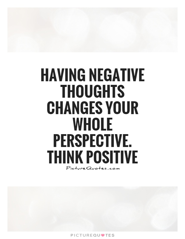 Having negative thoughts changes your whole perspective. Think...  Picture Q...