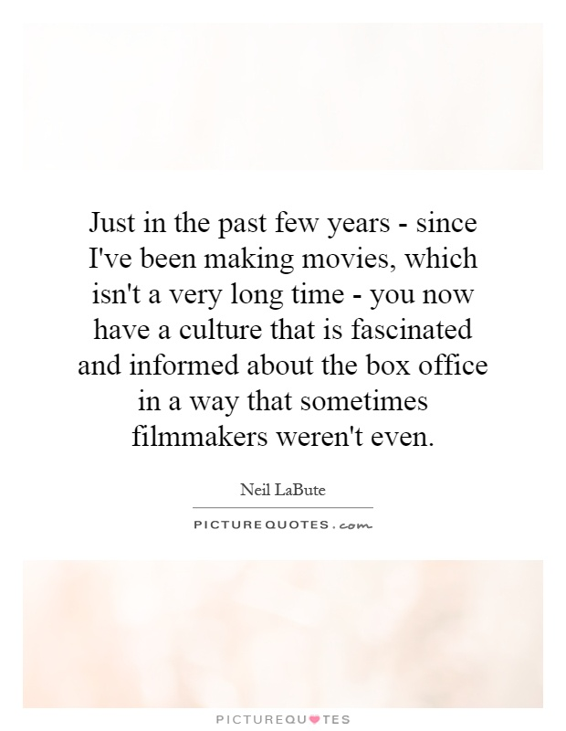 Just in the past few years - since I've been making movies, which isn't a very long time - you now have a culture that is fascinated and informed about the box office in a way that sometimes filmmakers weren't even Picture Quote #1