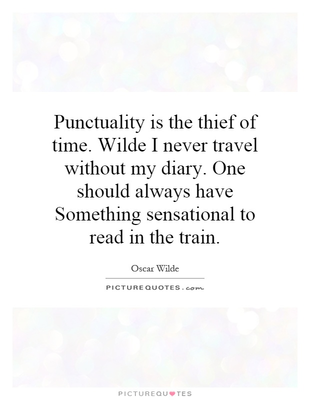 Punctuality is the thief of time. Wilde I never travel without my diary. One should always have Something sensational to read in the train Picture Quote #1