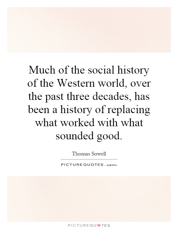 Much of the social history of the Western world, over the past three decades, has been a history of replacing what worked with what sounded good Picture Quote #1