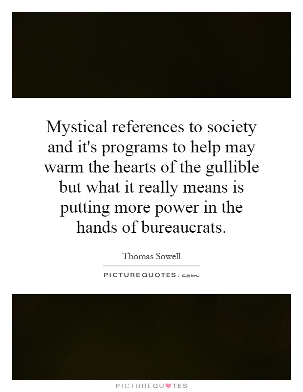 Mystical references to society and it's programs to help may warm the hearts of the gullible but what it really means is putting more power in the hands of bureaucrats Picture Quote #1