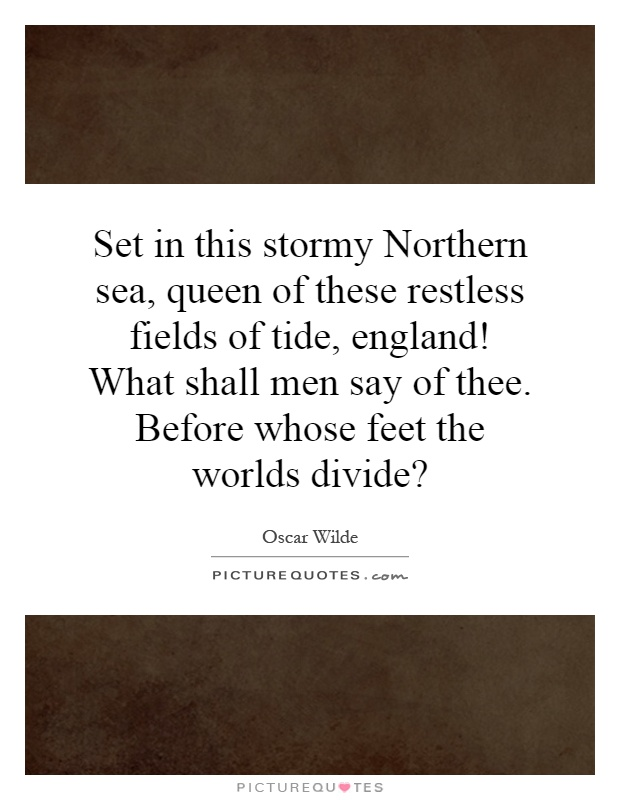 Set in this stormy Northern sea, queen of these restless fields of tide, england! What shall men say of thee. Before whose feet the worlds divide? Picture Quote #1
