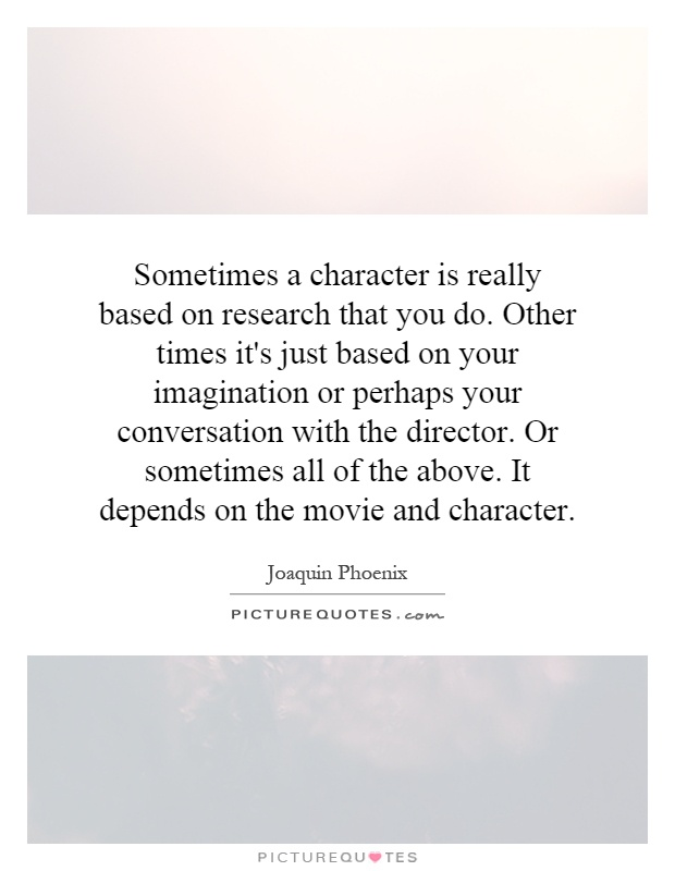 Sometimes a character is really based on research that you do. Other times it's just based on your imagination or perhaps your conversation with the director. Or sometimes all of the above. It depends on the movie and character Picture Quote #1