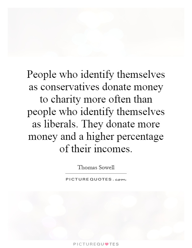 People who identify themselves as conservatives donate money to charity more often than people who identify themselves as liberals. They donate more money and a higher percentage of their incomes Picture Quote #1
