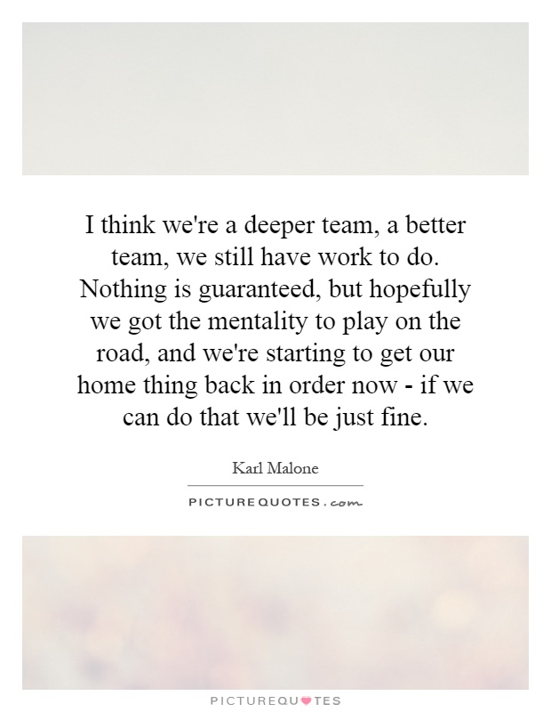 I think we're a deeper team, a better team, we still have work to do. Nothing is guaranteed, but hopefully we got the mentality to play on the road, and we're starting to get our home thing back in order now - if we can do that we'll be just fine Picture Quote #1