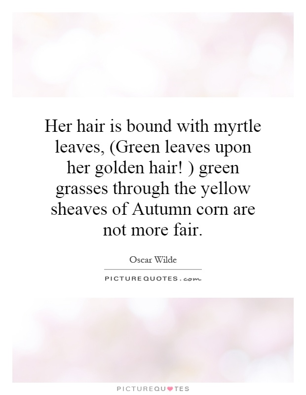 Her hair is bound with myrtle leaves, (Green leaves upon her golden hair! ) green grasses through the yellow sheaves of Autumn corn are not more fair Picture Quote #1