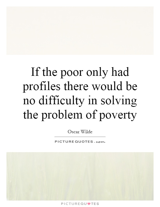 If the poor only had profiles there would be no difficulty in solving the problem of poverty Picture Quote #1