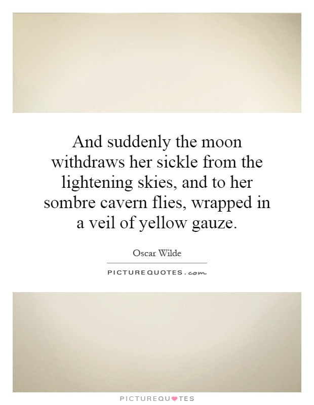 And suddenly the moon withdraws her sickle from the lightening skies, and to her sombre cavern flies, wrapped in a veil of yellow gauze Picture Quote #1