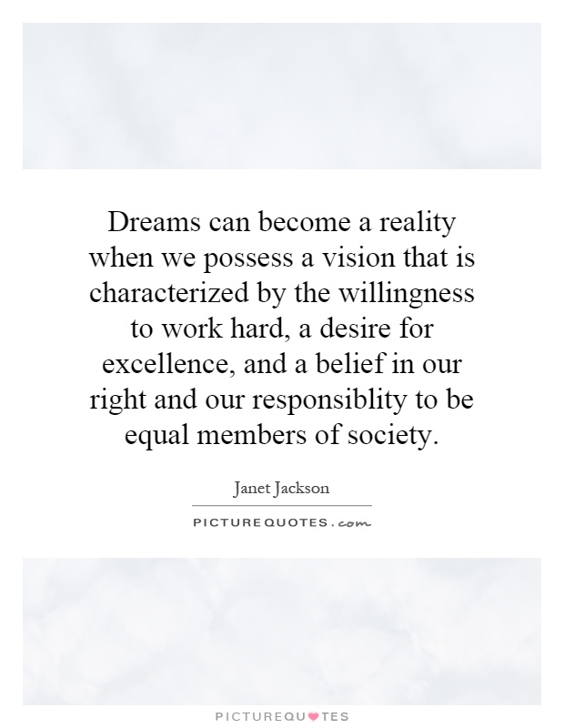 Dreams can become a reality when we possess a vision that is characterized by the willingness to work hard, a desire for excellence, and a belief in our right and our responsiblity to be equal members of society Picture Quote #1