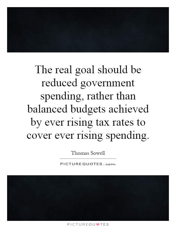 The real goal should be reduced government spending, rather than balanced budgets achieved by ever rising tax rates to cover ever rising spending Picture Quote #1