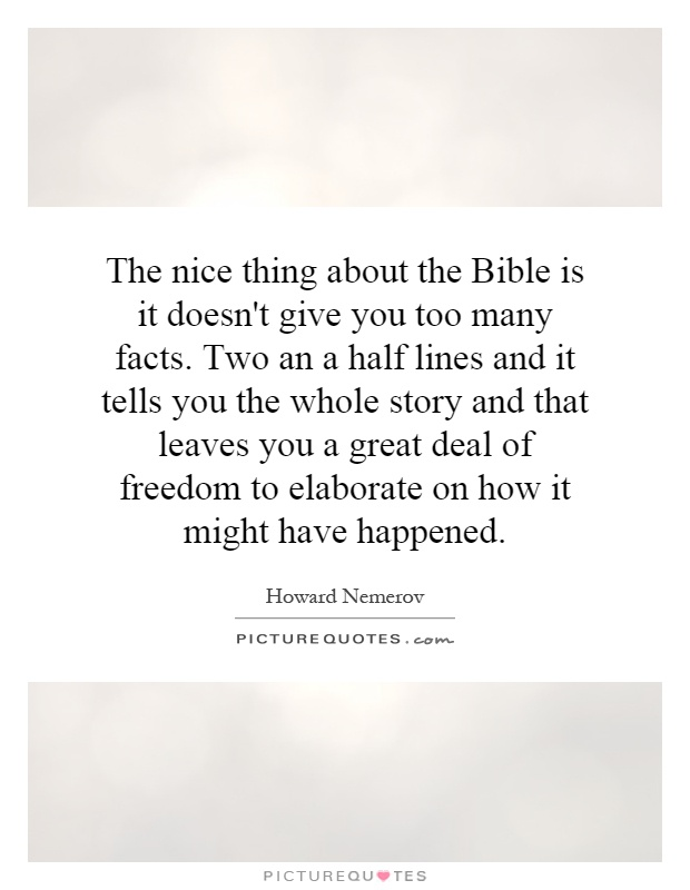 The nice thing about the Bible is it doesn't give you too many facts. Two an a half lines and it tells you the whole story and that leaves you a great deal of freedom to elaborate on how it might have happened Picture Quote #1