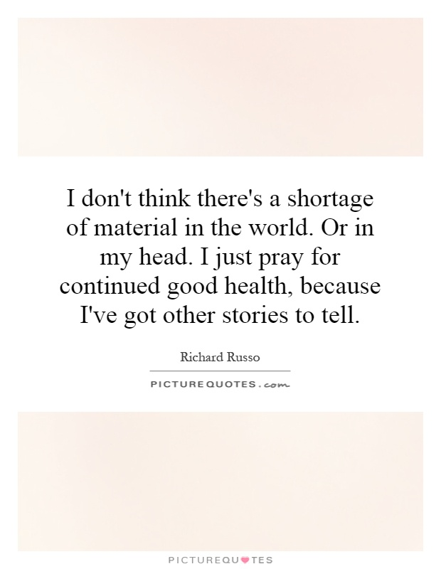 I don't think there's a shortage of material in the world. Or in my head. I just pray for continued good health, because I've got other stories to tell Picture Quote #1