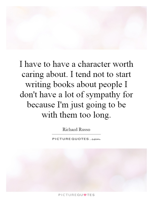 I have to have a character worth caring about. I tend not to start writing books about people I don't have a lot of sympathy for because I'm just going to be with them too long Picture Quote #1