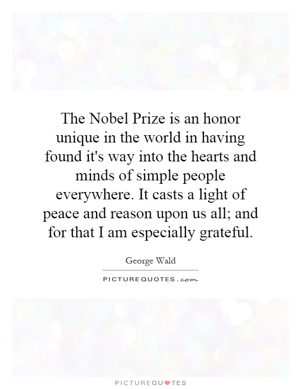 The Nobel Prize is an honor unique in the world in having found it's way into the hearts and minds of simple people everywhere. It casts a light of peace and reason upon us all; and for that I am especially grateful Picture Quote #1