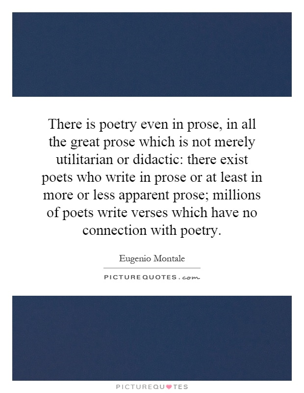 There is poetry even in prose, in all the great prose which is not merely utilitarian or didactic: there exist poets who write in prose or at least in more or less apparent prose; millions of poets write verses which have no connection with poetry Picture Quote #1